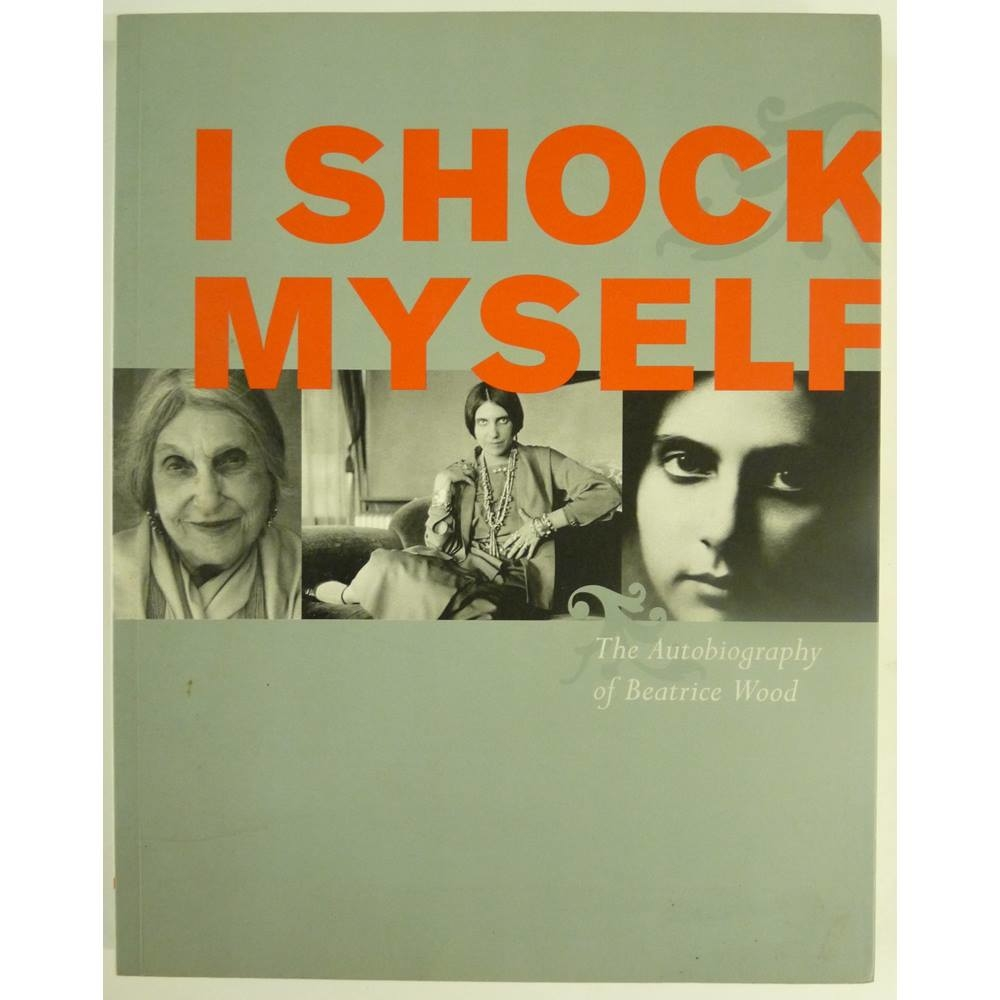 I Shock Myself:The Autobiography of Beatrice Wood